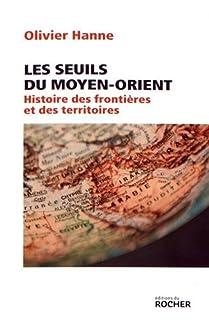 Les seuils du Moyen-Orient : histoire des frontières et des territoires, Hanne, Olivier