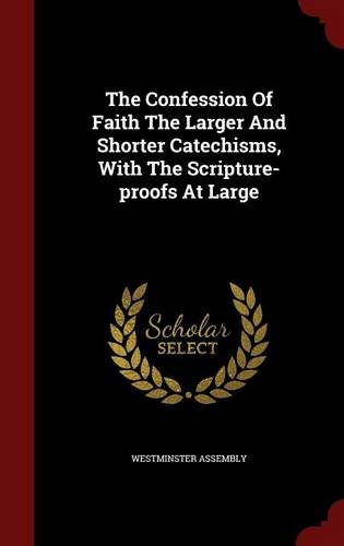 Read Online The Confession Of Faith The Larger And Shorter Catechisms, With The Scripture-proofs At Large pdf