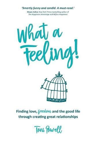 Download What a Feeling!: Finding love, freedom and the good life through creating great relationships PDF