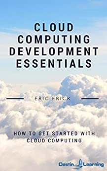 Cloud Computing Development Essentials: How to Get Started With Cloud Computing by [Frick, Eric]