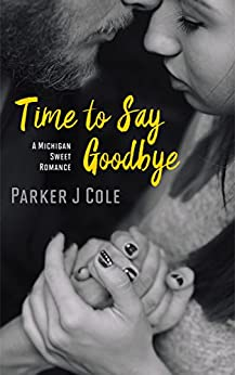 Time to Say Goodbye (Michigan Sweet Romance) by [Cole, Parker J]