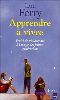 Apprendre à vivre : Traité de philosophie à l'usage des jeunes générations par Ferry
