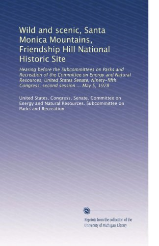 Wild and scenic, Santa Monica Mountains, Friendship Hill National Historic Site: Hearing before the Subcommittees on Parks and Recreation of the ... Congress, second session ... May 5, 1978 (Santa Sites Monica)