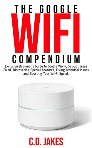 THE  GOOGLE WI-FI  COMPENDIUM: Exclusive Beginners' Guide to Google Wi-Fi, Set-up Issues Fixed, Discovering Special Features, Fixing Technical Issues and Boosting Your Wi-Fi speed.