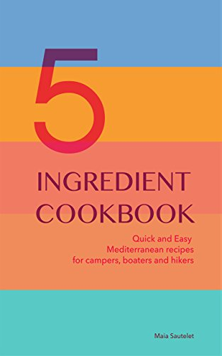 5 INGREDIENT COOKBOOK: Quick and Easy Mediterranean recipes for campers, boaters and hikers by Maia Sautelet