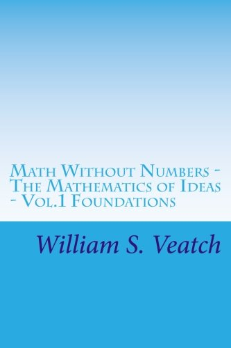 Math Without Numbers: The Mathematics of Ideas - Vol. 1 Foundations (Volume 1)
