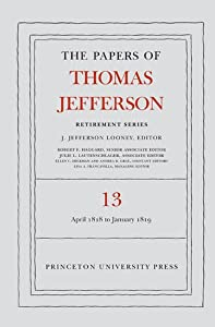 The Papers of Thomas Jefferson: Retirement Series, Volume 13: 22 April 1818 to 31 January 1819 from Princeton University Press
