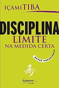 Disciplina, limite na medida certa: Novos paradigmas por [Tiba, Içami]