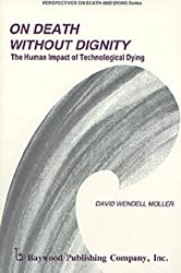 On Death Without Dignity: The Human Impact of Technological Dying (Perspectives on Death and Dying Series, 6)
