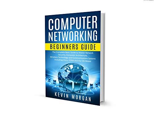 Redes de  Computadoras para Principiantes: La Guía básica para la Seguridad de la Red Central, la Arquitectura Informática, la Tecnología Wireless y los Sistemas de Comunicaciones, Cisco, CCNA y OSI por Kevin Morgan