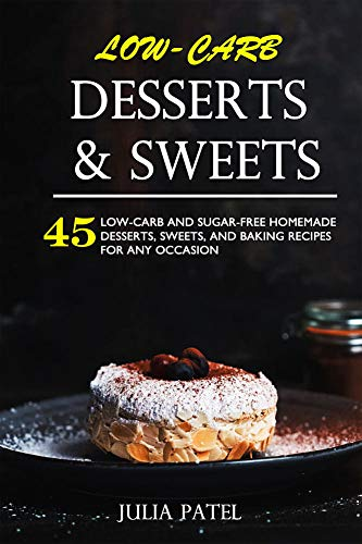 Low-Carb Desserts & Sweets: 45 Low-Carb and Sugar-Free Homemade Desserts, Sweets and Baking Recipes for Any Occasion (easy low carb desserts, lchf desserts cookbook, low carb sweets, low carb candy) by Julia Patel