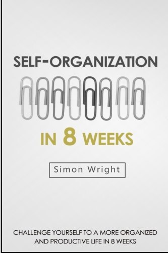 Self-Organization In 8 Weeks: Your Ultimate Guide To A More Organized And Productive Life (Organizational Behavior, Organizational Psychology, Success, Organizational Skills, Time Management) -  Simon Wright, Paperback