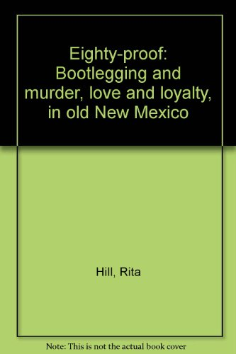 Eighty-proof: Bootlegging and murder, love and loyalty, in old New Mexico - Mexico 80 Proof