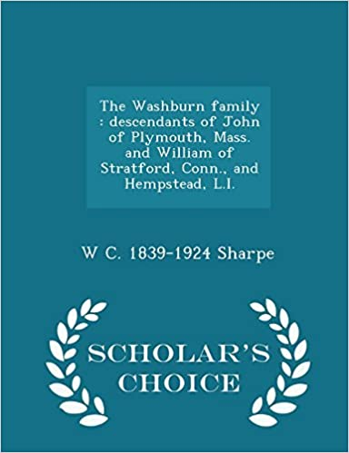 Book The Washburn family: descendants of John of Plymouth, Mass. and William of Stratford, Conn., and Hempstead, L.I. - Scholar's Choice Edition by W C. 1839-1924 Sharpe (2015-02-13)