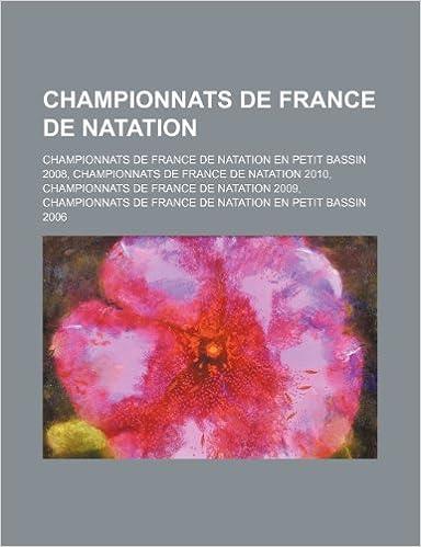 Téléchargement Championnats de France de Natation: Championnats de France de Natation En Petit Bassin 2008, Championnats de France de Natation 2010 pdf
