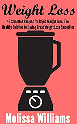 Weight Loss : 40 Smoothie Recipes for Rapid Weight Loss: The Healthy Solution to Having Great Weight Loss Smoothies (Smoothie Recipes for Rapid Weight ... Smoothies, & Weight Loss. Book 1)