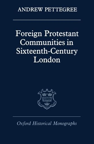 Foreign Protestant Communities in Sixteenth-Century London (Oxford Historical Monographs) by Andrew Pettegree