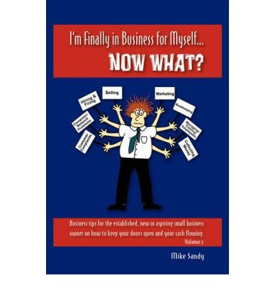 [(I'm Finally in Business for Myself...Now What? )] [Author: Mike Sandy] [Mar-2007] ebook