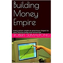 Building Money Empire: every action create an enormous impact to your income today and tomorrow