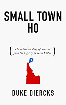 Small Town Ho: The Hilarious Story of Moving from the Big City to North Idaho by [Diercks, Duke]