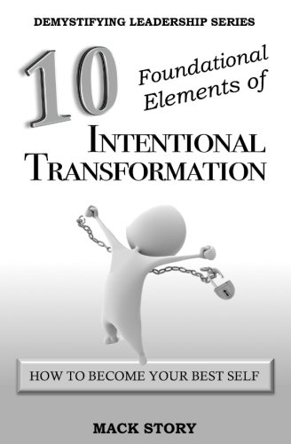 10 Foundational Elements of Intentional Transformation: How to Become Your Best Self (Demystifying Leadership Series) (Volume 5)