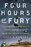 Four Hours of Fury: The Untold Story of World War II s Largest Airborne Invasion and the Final Push into Nazi Germany