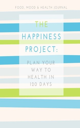 Food, Mood & Health Journal: The Happiness Project: Plan Your Way Back to Health in 120 Days (Mindful Mom Inspirational) (Volume 1)