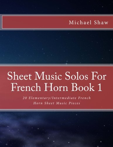 Sheet Music Solos For French Horn Book 1: 20 Elementary/Intermediate French Horn Sheet Music Pieces (Volume 1)
