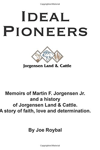Ideal Pioneers: Memoirs of Martin F. Jorgensen Jr. and a history of Jorgensen Land & Cattle. A story of faith, love and determination.
