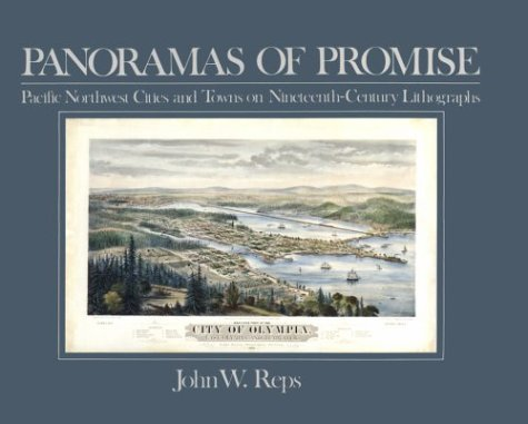 Panoramas of Promise: Pacific Northwest Cities and Towns on Nineteenth-Century Lithographs (Sherman & Mabel Smith Pettyjohn Lectures in Pacific Northwest History), Reps, John W.