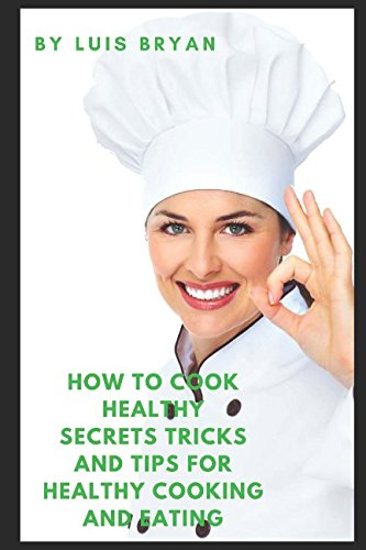 How To Cook Healthy: Secrets Tricks and Tips for Healthy Cooking and Eating by Luis Bryan
