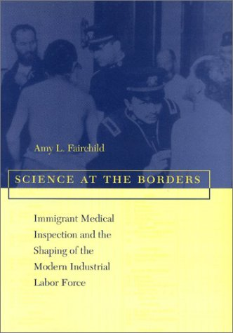 Science at the Borders: Immigrant Medical Inspection and the Shaping of the Modern Industrial Labor Force pdf epub