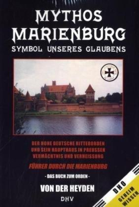 Mythos Marienburg - Symbol unseres Glaubens. Der Hohe Deutsche Ritterorden und sein Haupthaus in Preussen - Vermächtnis und Verheissung