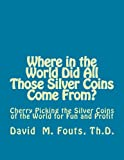 img - for Where in the World Did All Those Silver Coins Come From?: Cherry Picking the Silver Coins of the World for Fun and Profit book / textbook / text book