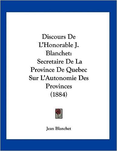 Book Discours de L'Honorable J. Blanchet: Secretaire de La Province de Quebec Sur L'Autonomie Des Provinces (1884)