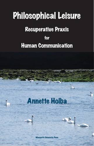 Download Philosophical Leisure: Recuperative Praxis for Human Communication PDF