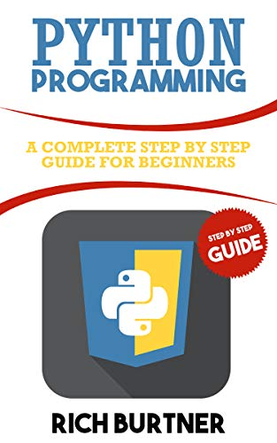 Python Programming: A Complete Step by Step Guide for Beginners