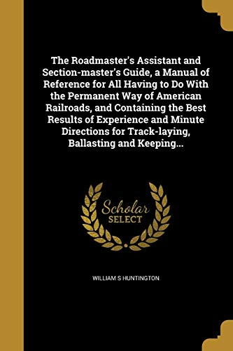 The Roadmaster's Assistant and Section-Master's Guide, a Manual of Reference for All Having to Do with the Permanent Way of American Railroads, and ... for Track-Laying, Ballasting and ()