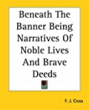 Beneath the Banner Being Narratives of Noble Lives and Brave Deeds, F. J. Cross, 1419109618