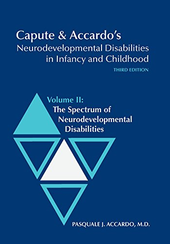 2: Capute & Accardo's Neurodevelopmental Disabilities in Infancy and Childhood, Third Edition; Volume II: The Spectrum of Neurodevelopmental Disabilities