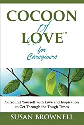 Cocoon of Love for Caregivers: Surround Yourself with Love and Inspiration to Get Through the Tough Times (Volume 1)