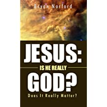Jesus: Is He Really God?: Does It Really Matter?