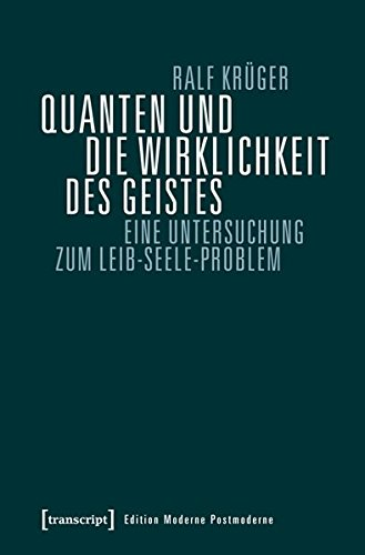 Quanten und die Wirklichkeit des Geistes: Eine Untersuchung zum Leib-Seele-Problem (Edition Moderne Postmoderne)