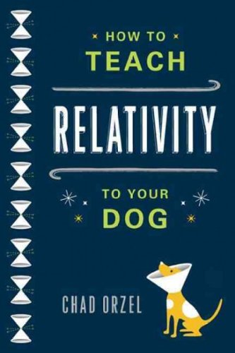 How to Teach Relativity to Your Dog Chad Orzel