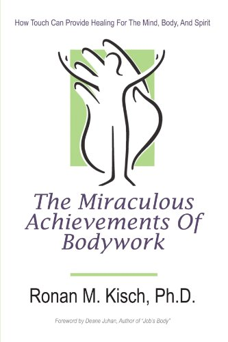The Miraculous Achievements Of Bodywork: How Touch Can Provide Healing For The Mind, Body, And Spirit