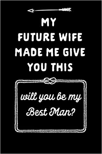 My Future Wife Made Me Give You This Will You Be My Best Man Best Man Proposal Gift This Is A Blank Lined Journal That Makes A Perfect Groomsman Pages A