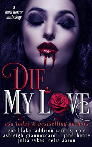 Die, My Love: A Dark Horror Anthology by [Blake , Zoe, Cain, Addison, Sykes, Julia , Aaron, Celia , Henry, Jane, Giannoccaro, Ashleigh, Cole, SJ]