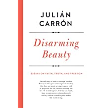 Disarming Beauty: Essays on Faith, Truth, and Freedom (Catholic Ideas for a Secular World)