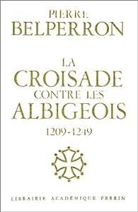 La Croisade contre les Albigeois et l'Union du Languedoc à la France, 1209-1249 par Pierre Belperron