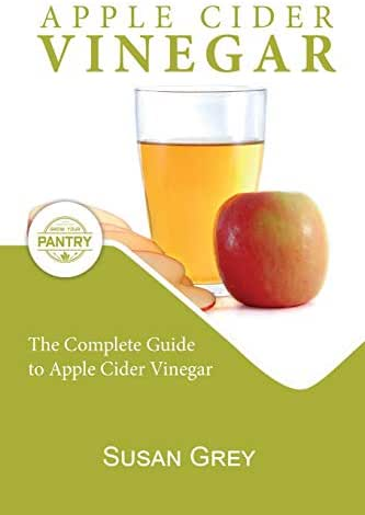 Apple Cider Vinegar: Complete Guide For Beginners, How To Use And Reap The Full Benefits Of Apple Cider Vinegar; Including: Recipes, Detox Guide, Liver Health, Natural Remedies And So Much More...)